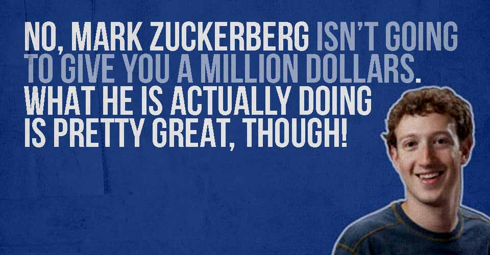 No, Zuckerberg Isn't Going to Give You a Million Dollars. What He is ACTUALLY Doing is Pretty Great, Though