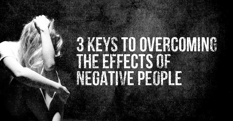 3 Keys to Overcoming the Effects of Negative People