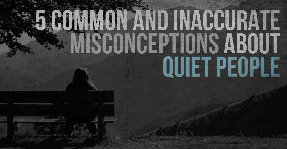 5 Common And Inaccurate Misconceptions About Quiet People