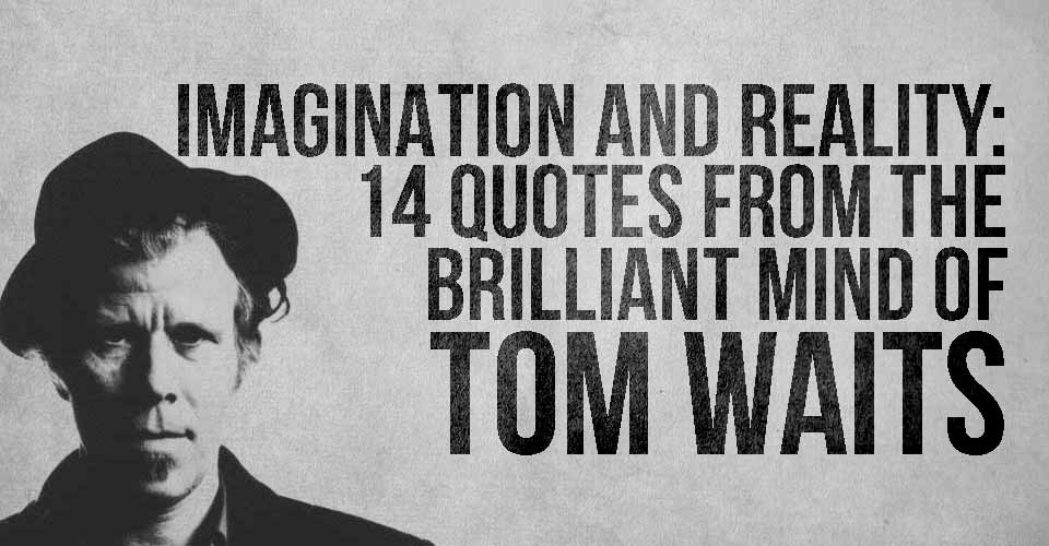 Imagination and Reality: 14 Quotes from the Brilliant Mind of Tom Waits