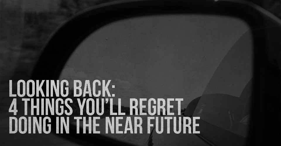 Looking Back: 4 Things You'll Regret Doing in the Near Future