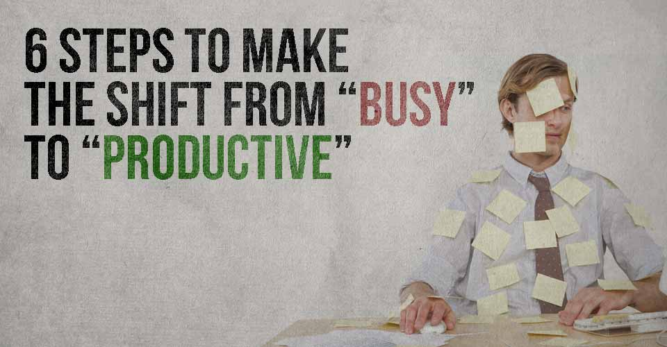 "6 Steps to Make the Shift From ""Busy"" to ""Productive"""