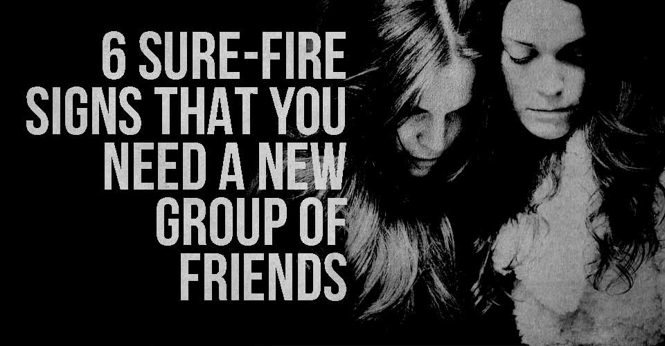 6 Sure-Fire Signs that You Need a New Group of Friends