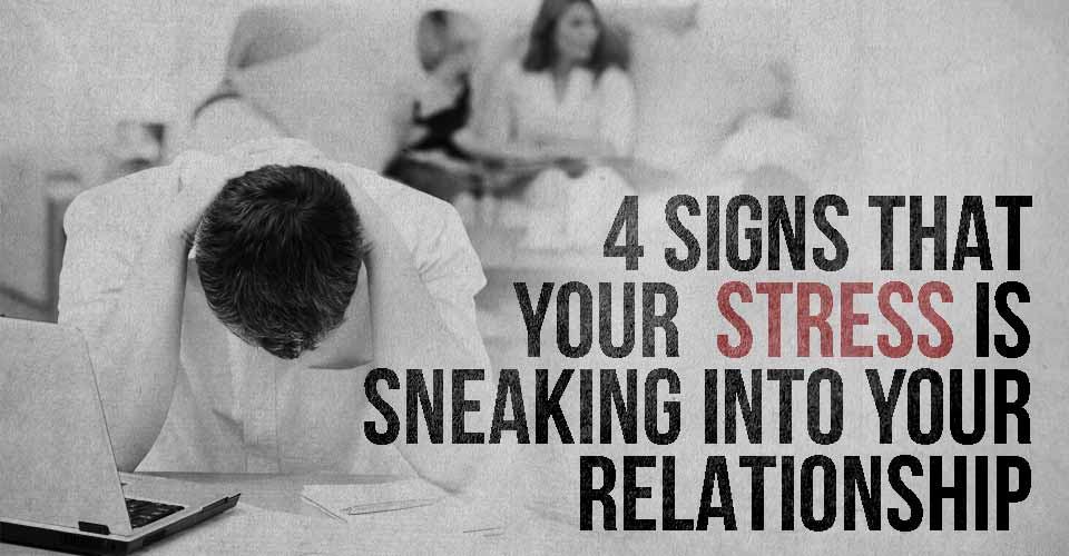 4 Signs That Your Stress is Sneaking into Your Relationship