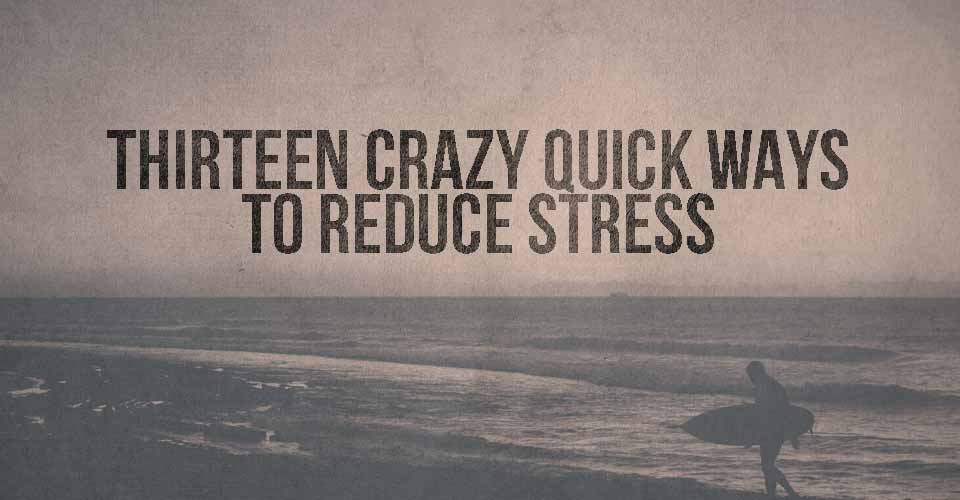 Thirteen Crazy Quick Ways to Reduce Stress