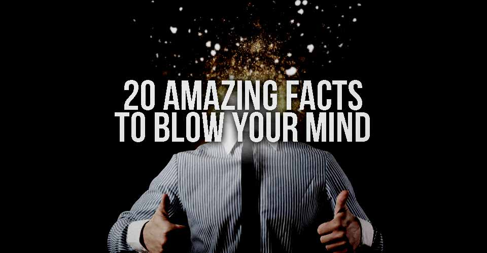 20 Amazing Facts To Blow Your Mind.