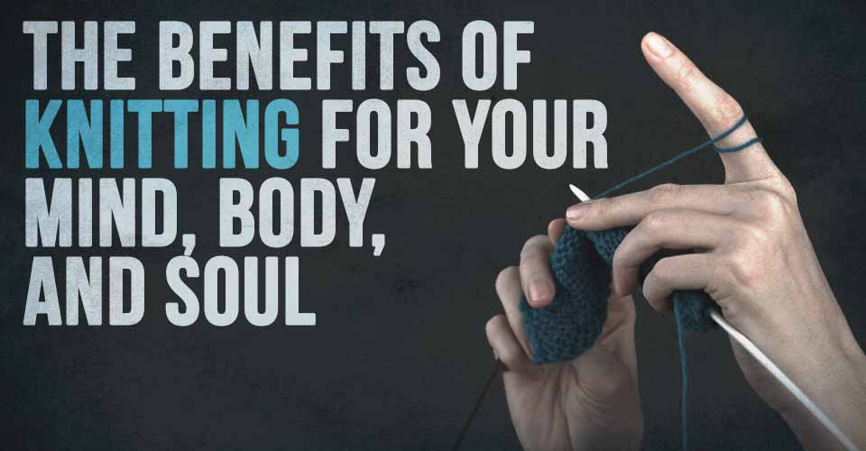 The Benefits of Knitting for your Mind, Body, and Soul