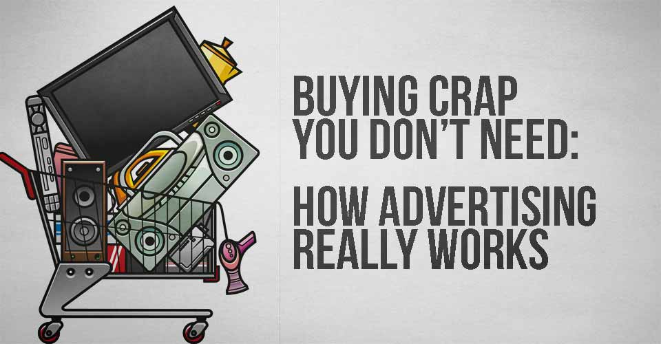 Buying Crap you Don't Need: How Advertising REALLY Works