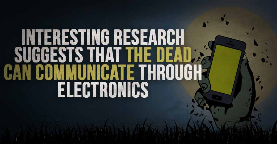 Interesting Research Suggests that the Dead can Communicate Through Electronics