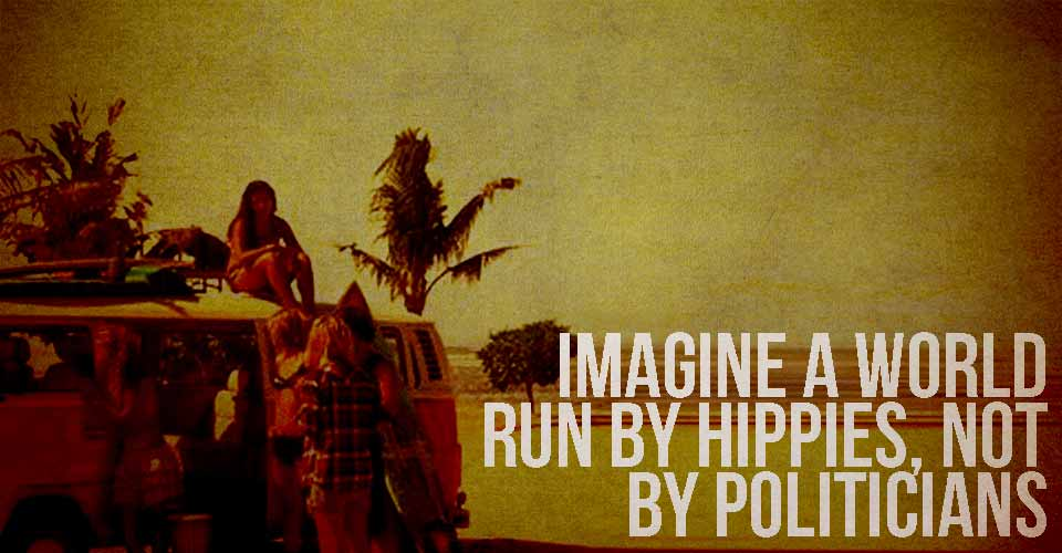 Imagine a World Run by Hippies, not by Politicians