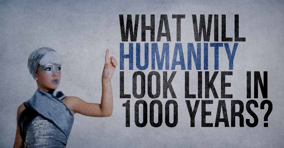 What will Humanity Look Like in 1000 Years?