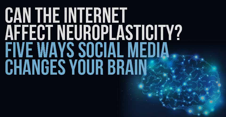 Can The Internet Affect Neuroplasticity? Five Ways Social Media Changes Your Brain