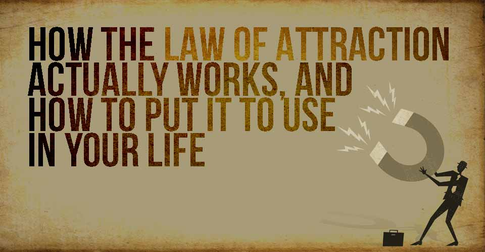 How the Law of Attraction Actually Works, and How to Put it To Use in Your Life