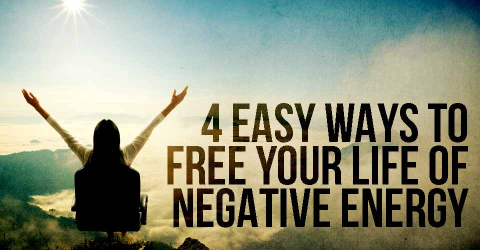 4 Easy Ways To Free Your Life Of Negative Energy