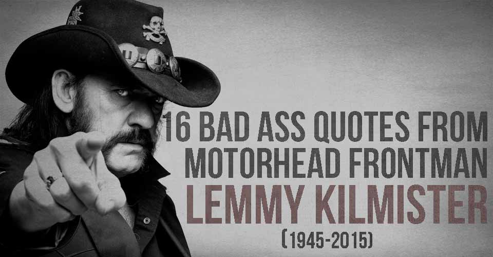 16 Bad Ass Quotes From Motorhead Frontman Lemmy Kilmister I Heart
