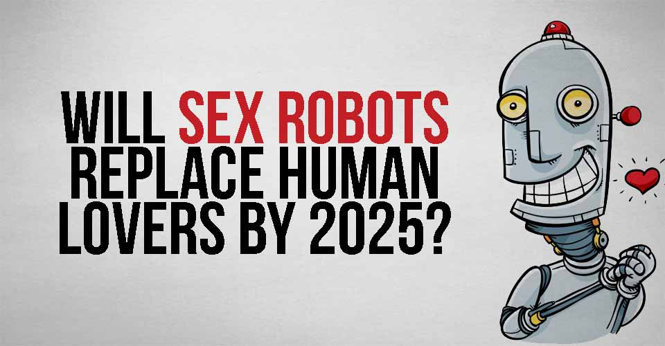 Will Sex Robots Replace Human Lovers By 2025?