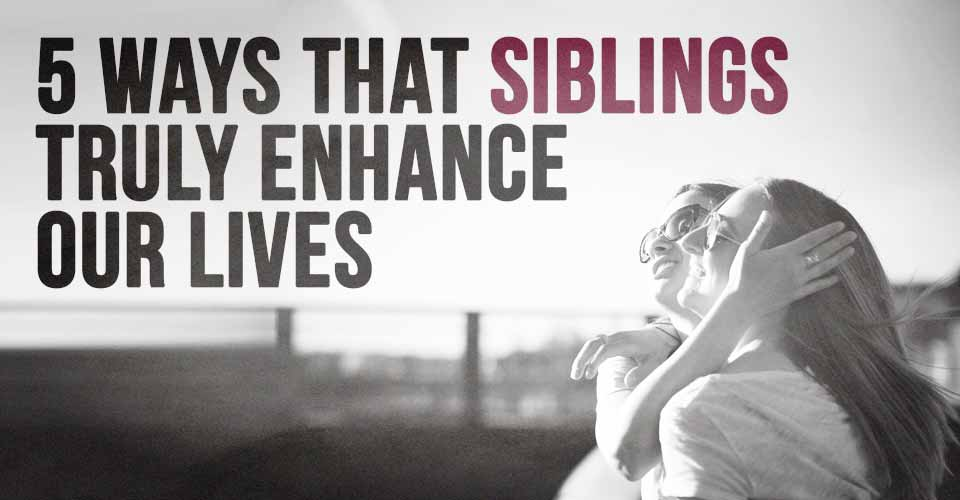 5 Ways That Siblings Truly Enhance Our Lives