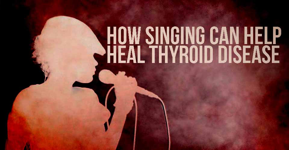 How Singing Can Help Heal Thyroid Disease