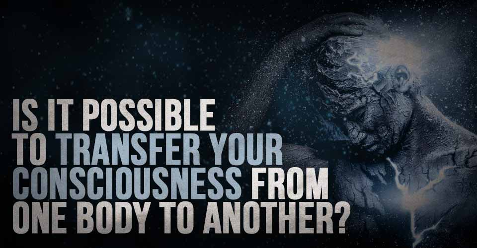 Is it Possible to Transfer your Consciousness from One Body to Another?