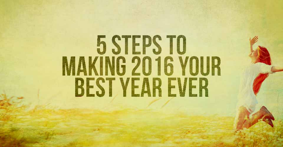 5 Steps to Making 2016 Your Best Year Ever