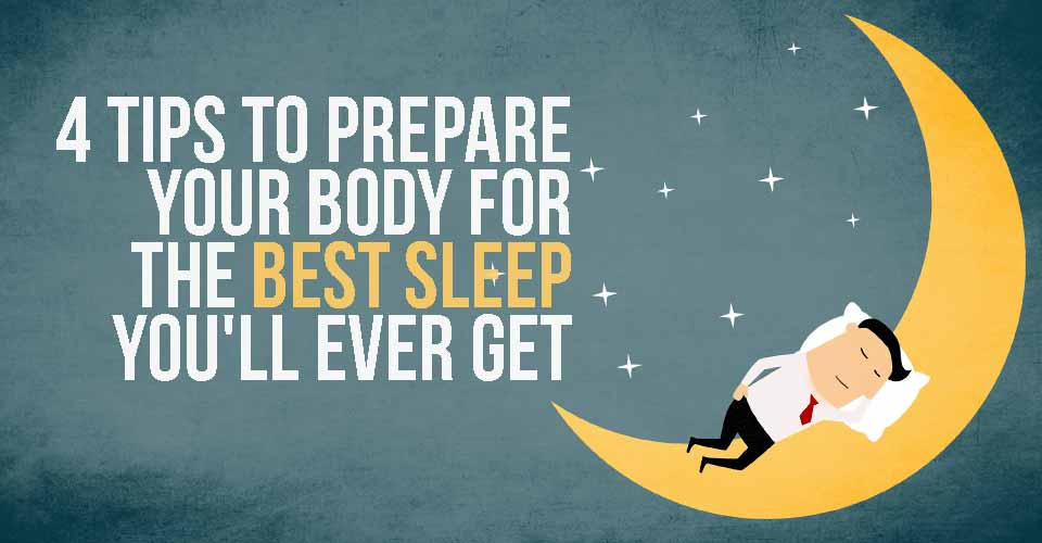 4 Tips to Prepare Your Body for the Best Sleep You'll Ever Get