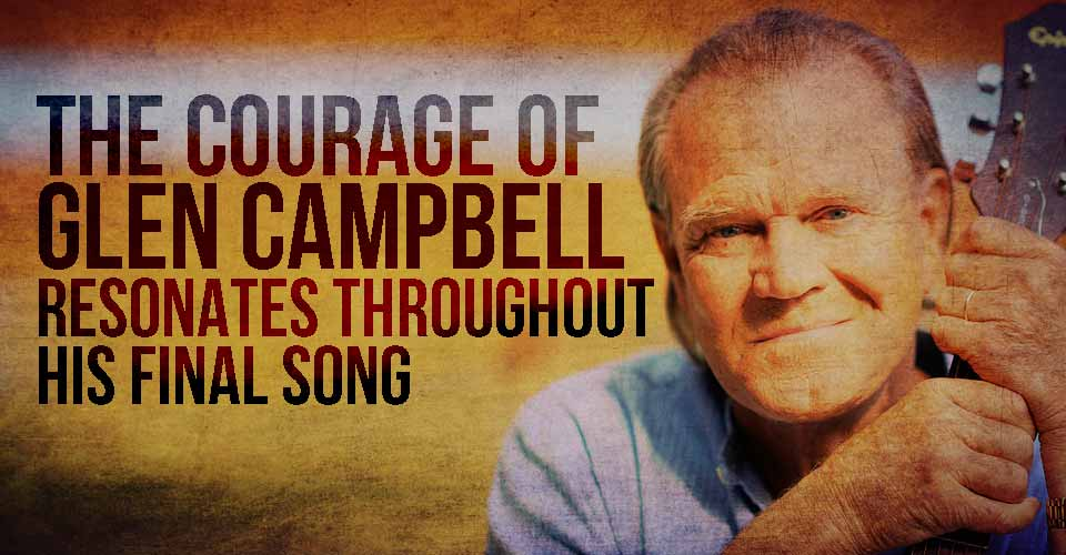 The Courage of Glen Campbell Resonates Throughout his Final Song