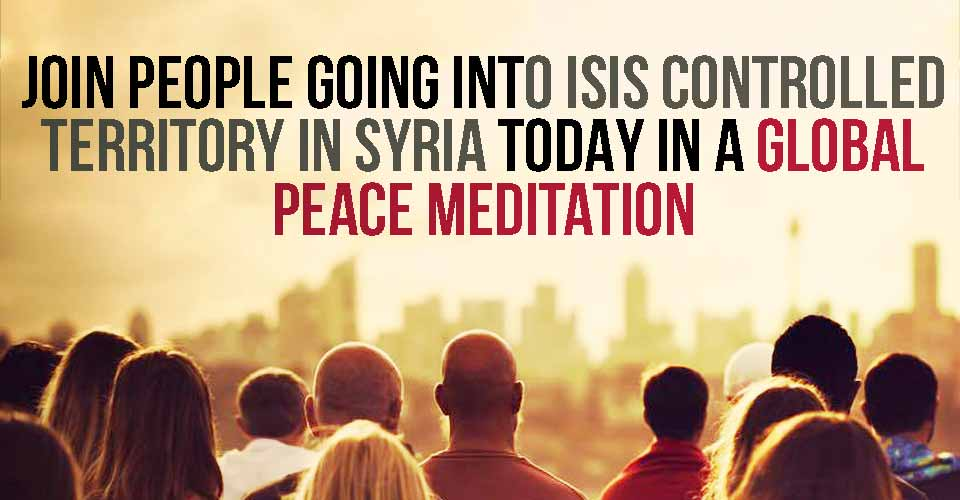 Join People Going Into ISIS Controlled Territory In Syria TODAY In A Global Peace Meditation