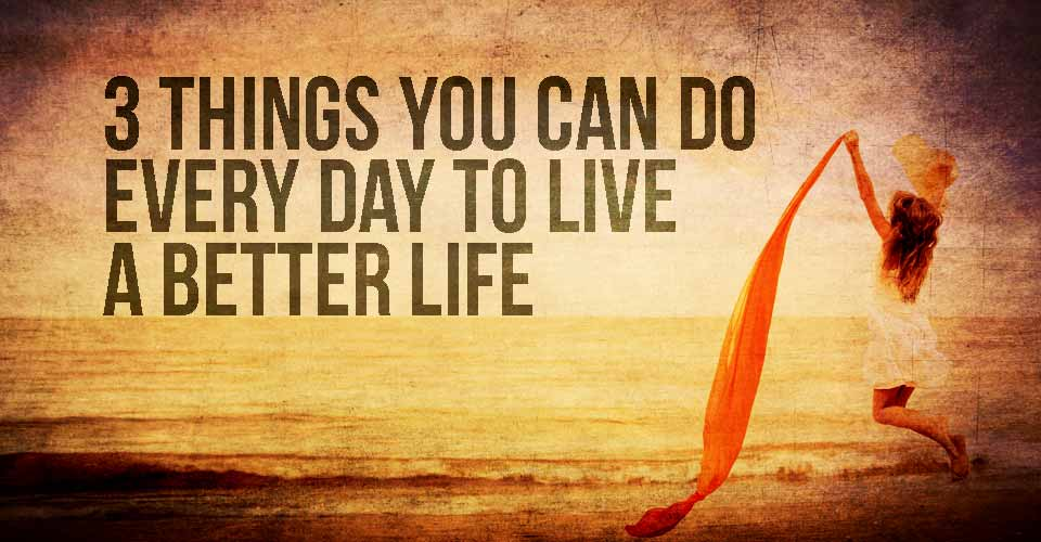 3 Things You Can Do Every Day to Live a Better Life