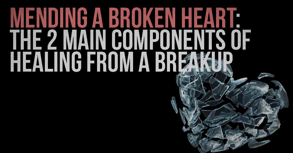 Mending a Broken Heart: The 2 Main Components of Healing from a Breakup