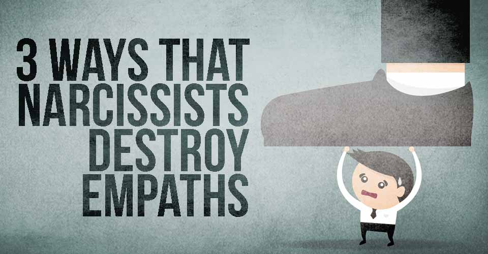 3 Ways That Narcissists Destroy Empaths