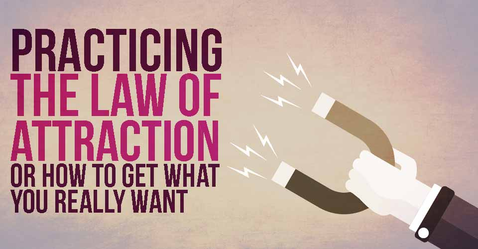 Practicing the Law of Attraction Or How To Get What You Really Want