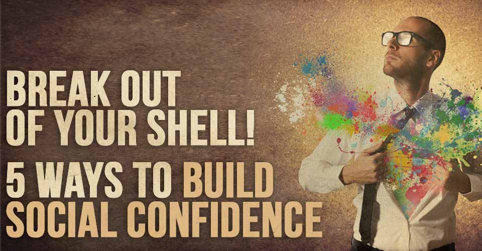 Break Out of Your Shell! Five Ways to Build Social Confidence