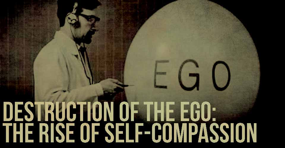 Destruction of the Ego: The Rise of Self-Compassion