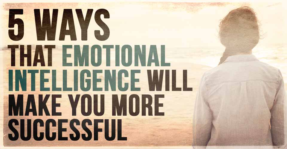 5 Ways that Emotional Intelligence Will Make You More Successful
