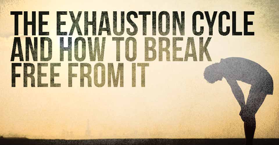 The Exhaustion Cycle and How to Break Free from It