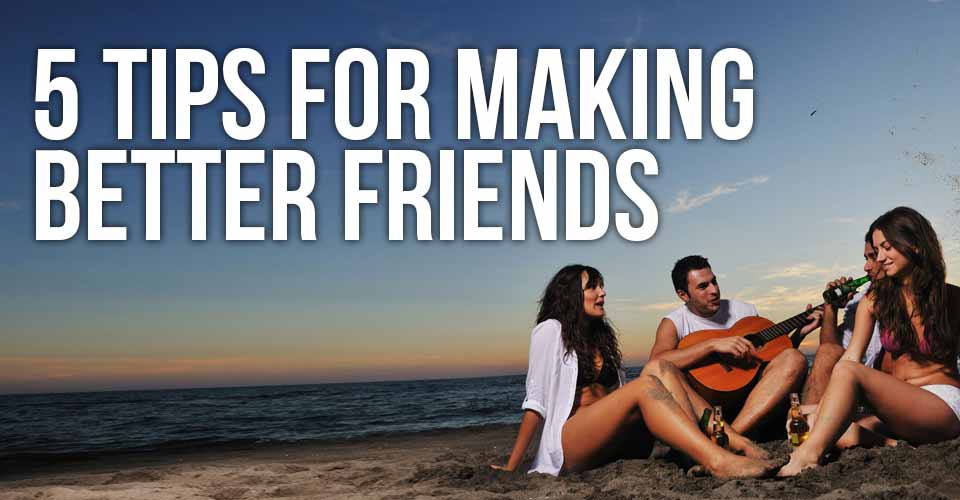 5 Tips for Making BETTER Friends
