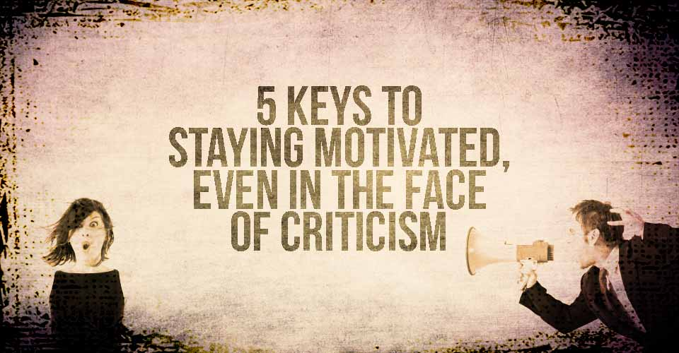 5 Keys to Staying Motivated, Even in the Face of Criticism