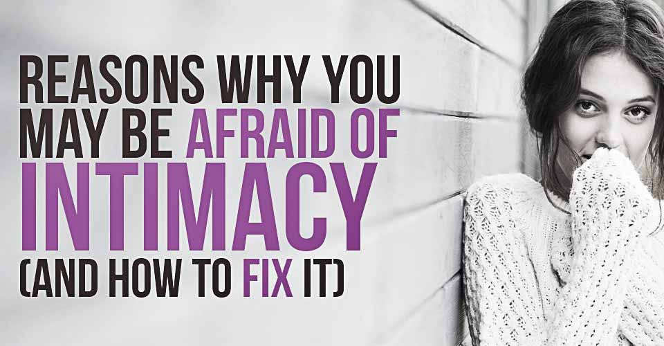 Reasons Why You May Be Afraid Of Intimacy (And How To Fix It).