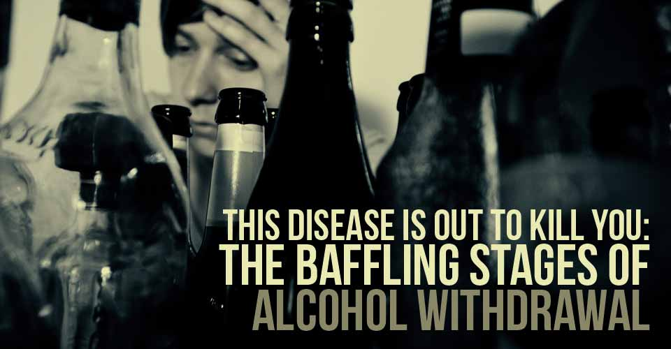 This Disease Is Out To Kill You: The Baffling Stages of Alcohol Withdrawal