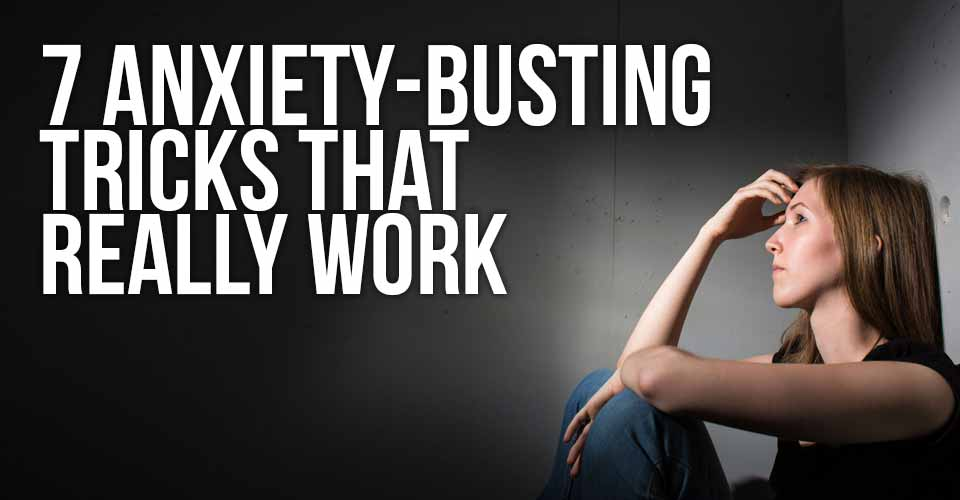 7 Anxiety-Busting Tricks That Really Work