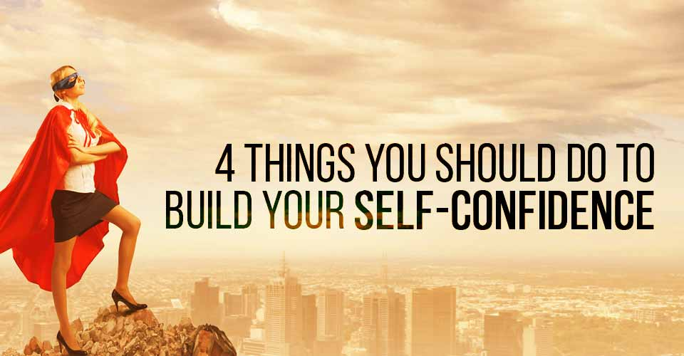 4 Things You Should Do To Build Your Self-Confidence