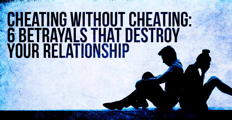 Cheating Without Cheating: 6 Betrayals that Destroy Your Relationship from the Inside