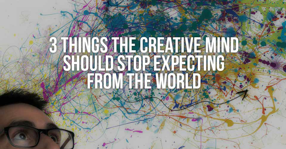 3 Things the Creative Mind Should Stop Expecting from the World