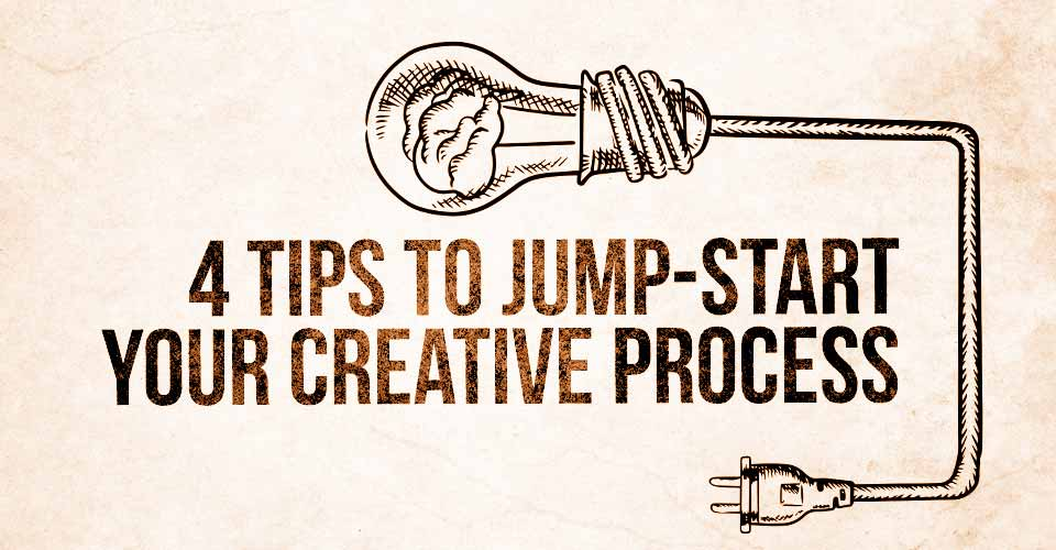 4 Tips to Jump-Start your Creative Process
