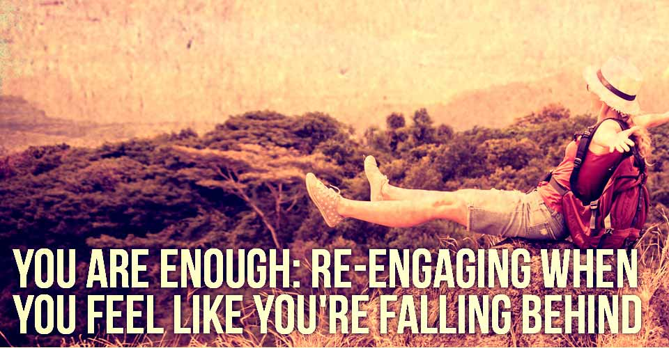 You Are Enough: Re-Engaging When You Feel Like You're Falling Behind
