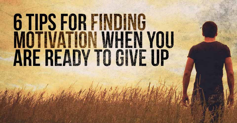 6 Tips for Finding Motivation When You Are Ready to Give Up