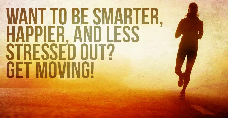 Want to be Smarter, Happier, And Less Stressed Out? Get Moving!