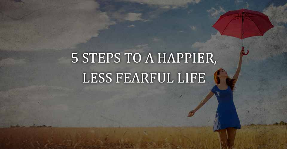 Five Steps to a Happier, Less Fearful Life