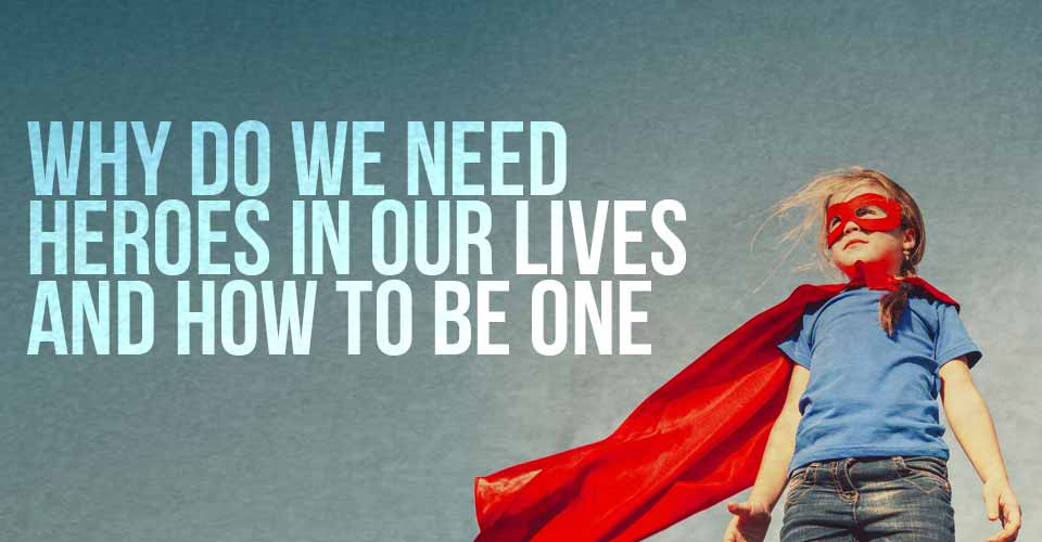 Why Do We Need Heroes In Our Lives And How To Be One