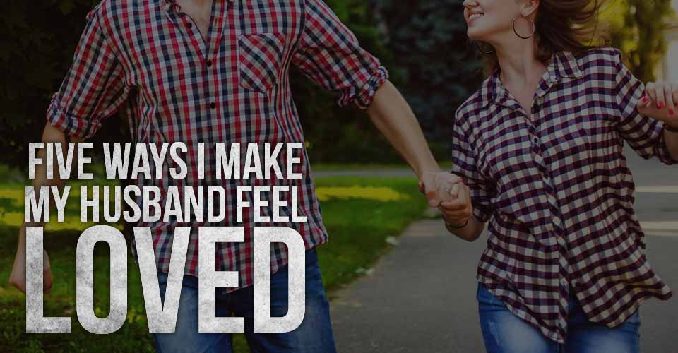 Five Ways I Make My Husband Feel Loved